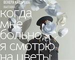 ОТКРЫТИЕ ВЫСТАВКИ | 1 августа — Венера Казарова. Когда мне больно, я смотрю на цветы