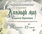 Открылась выставка  «Дивный мир Вадима Фролова» в Тверском императорском дворце